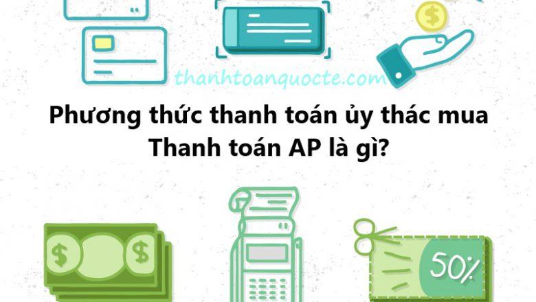 Phương thức thanh toán ủy thác mua – thanh toán AP là gì?
